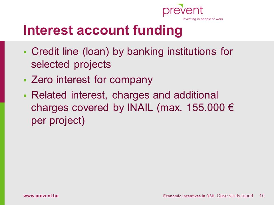 www.prevent.be Economic incentives in OSH : Case study report15 Interest account funding Credit line (loan) by banking institutions for selected proje
