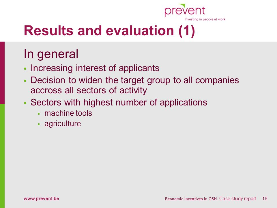www.prevent.be Economic incentives in OSH : Case study report18 Results and evaluation (1) In general Increasing interest of applicants Decision to wi