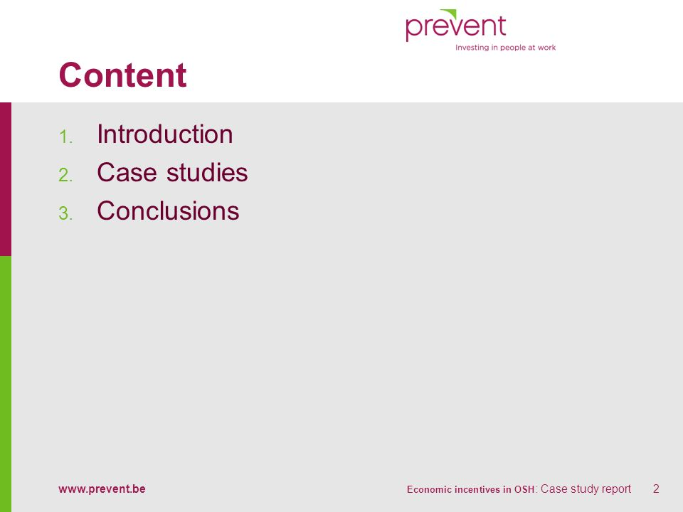 www.prevent.be Economic incentives in OSH : Case study report23 Some conclusions (1) Bonus/malus schemes are often mainly interesting for larger companies Incentives based on prevention efforts are more interesting for SMEs Attractiveness of scheme enhanced by The extent of the incentive The transparency of criteria The importance of the administrative burden The straightforwardness of the communication