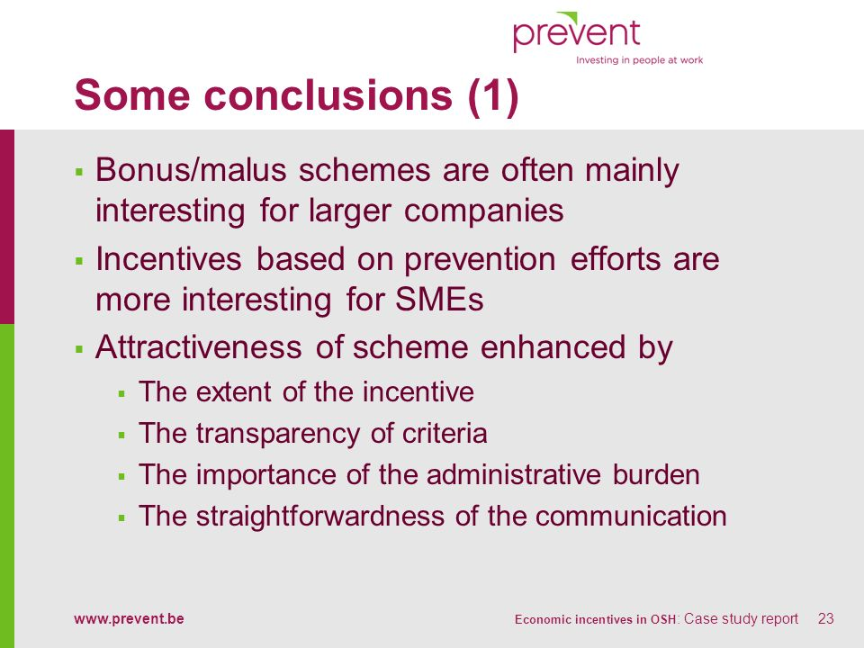 www.prevent.be Economic incentives in OSH : Case study report23 Some conclusions (1) Bonus/malus schemes are often mainly interesting for larger compa