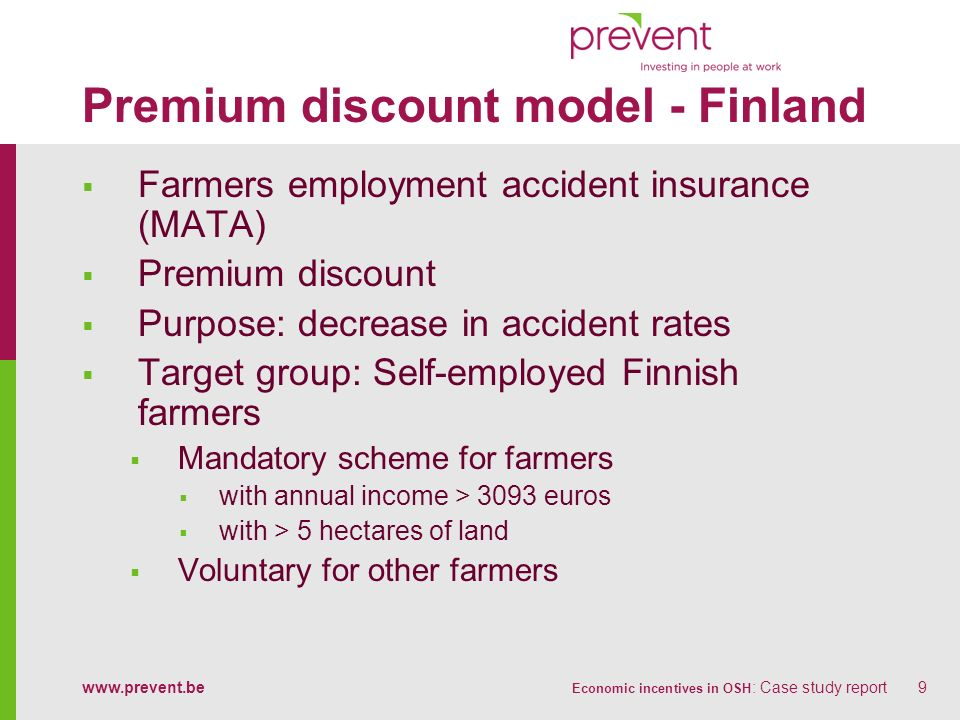 www.prevent.be Economic incentives in OSH : Case study report9 Premium discount model - Finland Farmers employment accident insurance (MATA) Premium discount Purpose: decrease in accident rates Target group: Self-employed Finnish farmers Mandatory scheme for farmers with annual income > 3093 euros with > 5 hectares of land Voluntary for other farmers