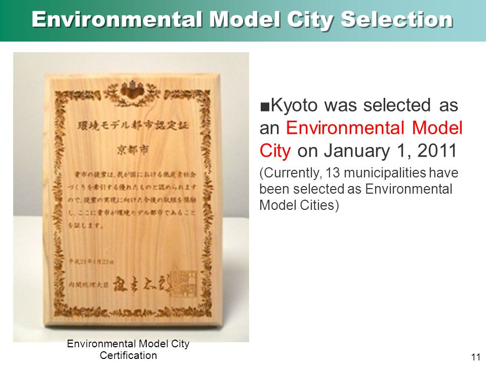 Environmental Model City Certification Kyoto was selected as an Environmental Model City on January 1, 2011 (Currently, 13 municipalities have been selected as Environmental Model Cities) 11 Environmental Model City Selection