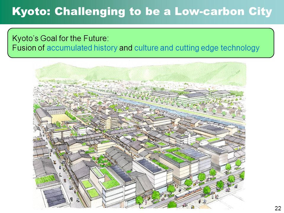 22 Kyoto: Challenging to be a Low-carbon City Kyotos Goal for the Future: Fusion of accumulated history and culture and cutting edge technology