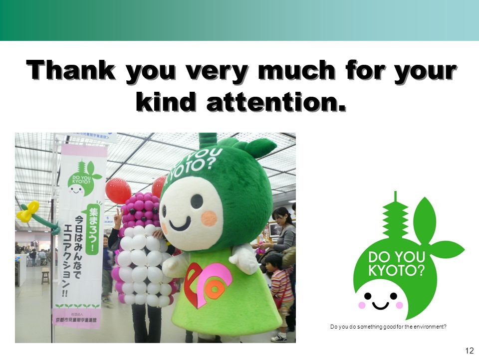 Thank you very much for your kind attention. 12 Do you do something good for the environment