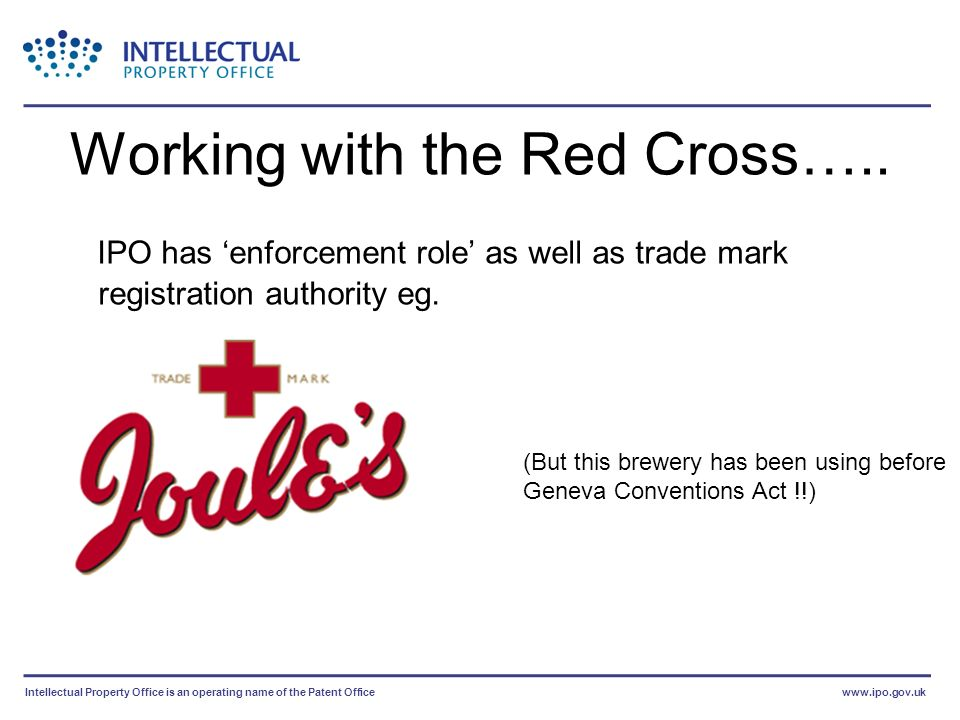 Intellectual Property Office is an operating name of the Patent Officewww.ipo.gov.uk Working with the Red Cross….. IPO has enforcement role as well as