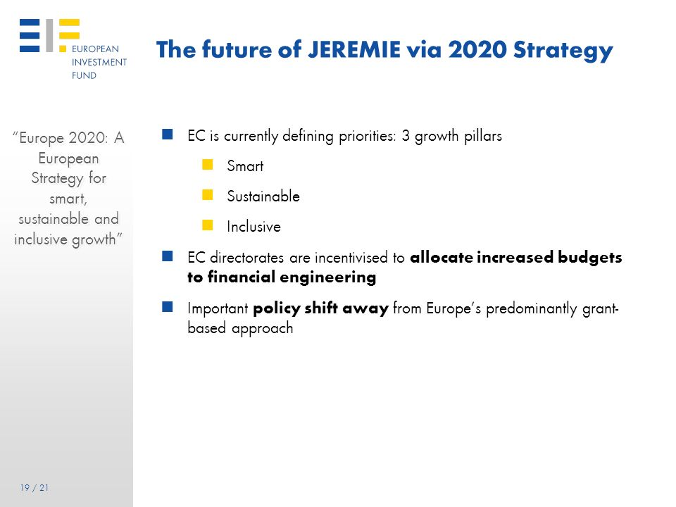 18 18 / 21 The future of JEREMIE via EIF Intensive talks with the DG REGIO have been underway since Autumn 2010 to discuss the existing implementation