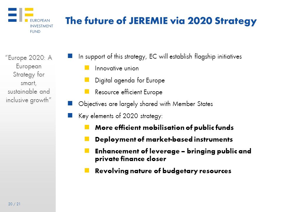 19 19 / 21 The future of JEREMIE via 2020 Strategy EC is currently defining priorities: 3 growth pillars Smart Sustainable Inclusive EC directorates a