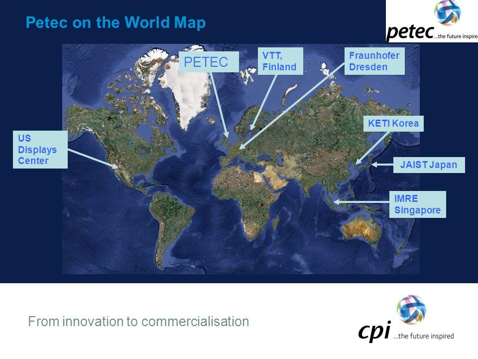 From innovation to commercialisation Petec on the World Map US Displays Center Fraunhofer Dresden IMRE Singapore PETEC VTT, Finland KETI Korea JAIST Japan
