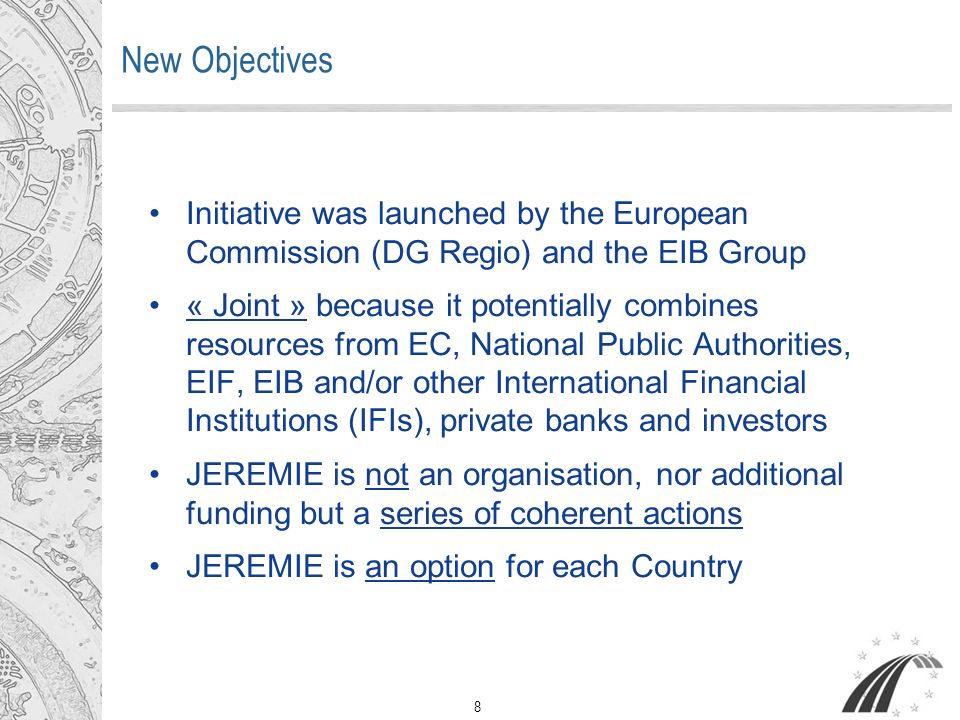 8 New Objectives Initiative was launched by the European Commission (DG Regio) and the EIB Group « Joint » because it potentially combines resources from EC, National Public Authorities, EIF, EIB and/or other International Financial Institutions (IFIs), private banks and investors JEREMIE is not an organisation, nor additional funding but a series of coherent actions JEREMIE is an option for each Country