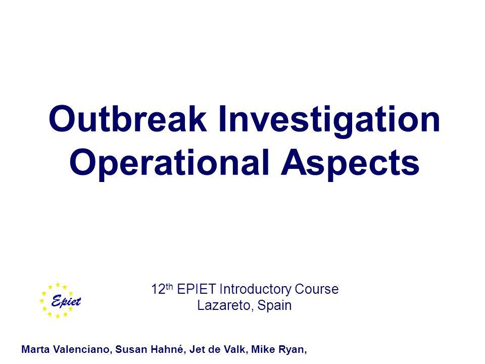 Outbreak Investigation Operational Aspects 12 th EPIET Introductory Course Lazareto, Spain Marta Valenciano, Susan Hahné, Jet de Valk, Mike Ryan,