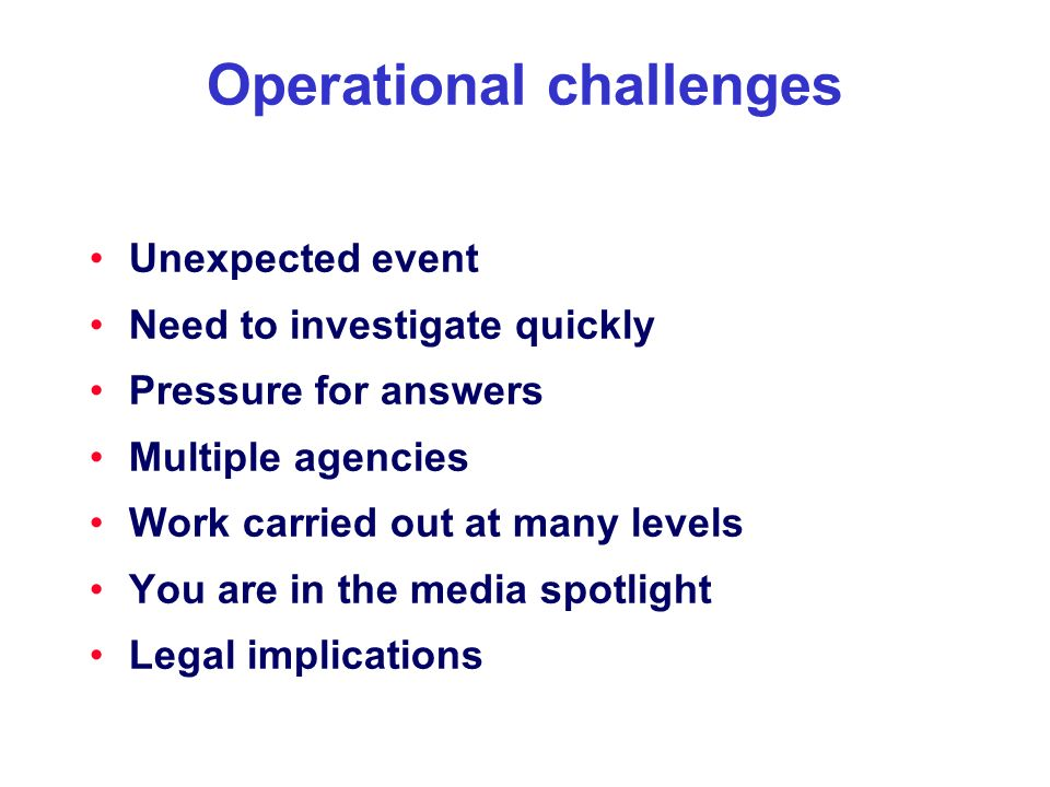 Operational challenges Unexpected event Need to investigate quickly Pressure for answers Multiple agencies Work carried out at many levels You are in the media spotlight Legal implications