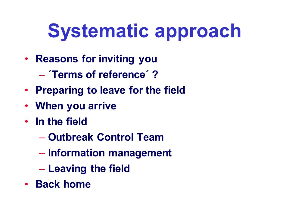 Systematic approach Reasons for inviting you –´Terms of reference´ ? Preparing to leave for the field When you arrive In the field –Outbreak Control T