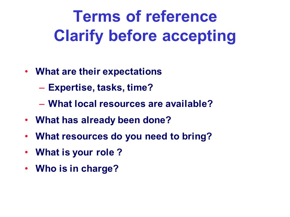 Terms of reference Clarify before accepting What are their expectations –Expertise, tasks, time? –What local resources are available? What has already
