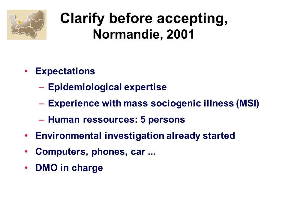 Clarify before accepting, Normandie, 2001 Expectations –Epidemiological expertise –Experience with mass sociogenic illness (MSI) –Human ressources: 5