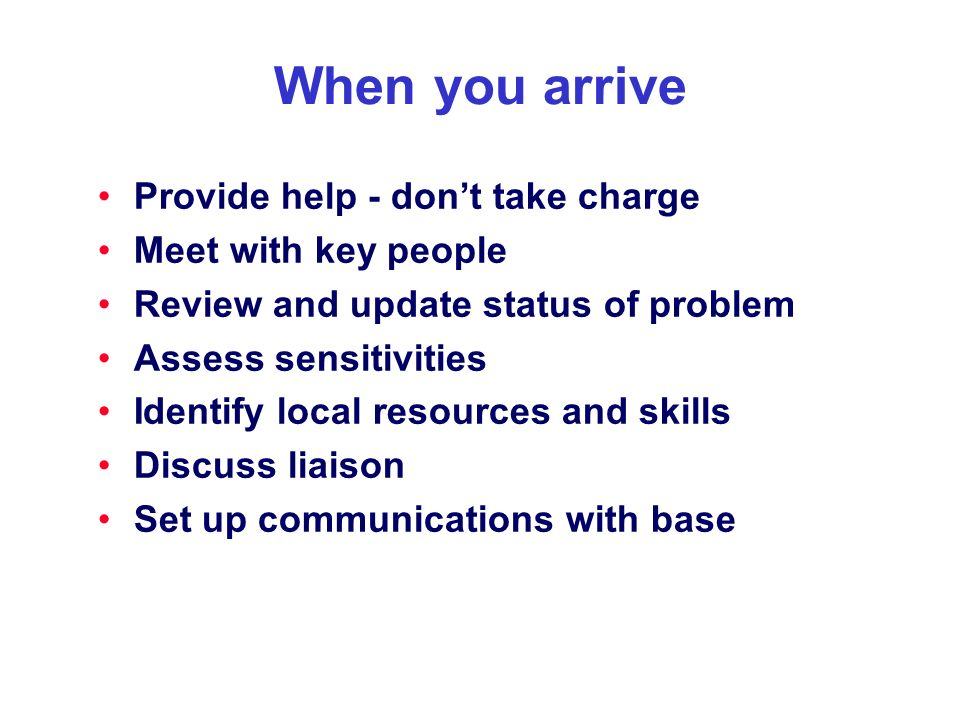 When you arrive Provide help - dont take charge Meet with key people Review and update status of problem Assess sensitivities Identify local resources and skills Discuss liaison Set up communications with base