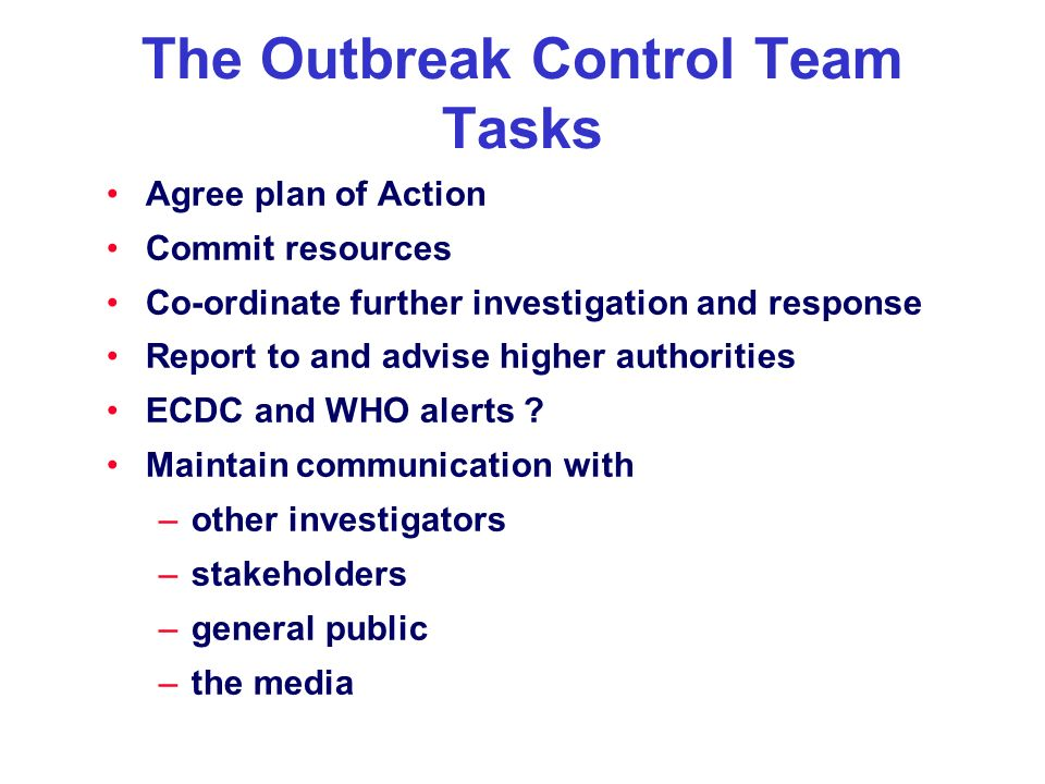 The Outbreak Control Team Tasks Agree plan of Action Commit resources Co-ordinate further investigation and response Report to and advise higher autho