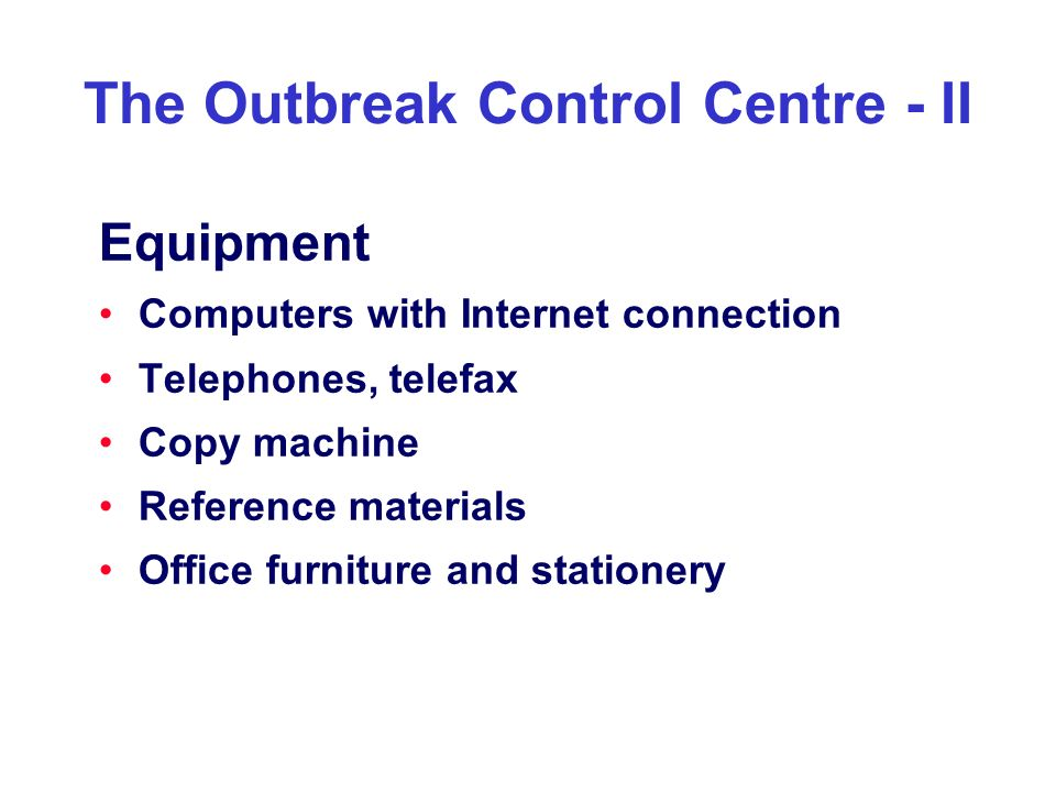 The Outbreak Control Centre - II Equipment Computers with Internet connection Telephones, telefax Copy machine Reference materials Office furniture an
