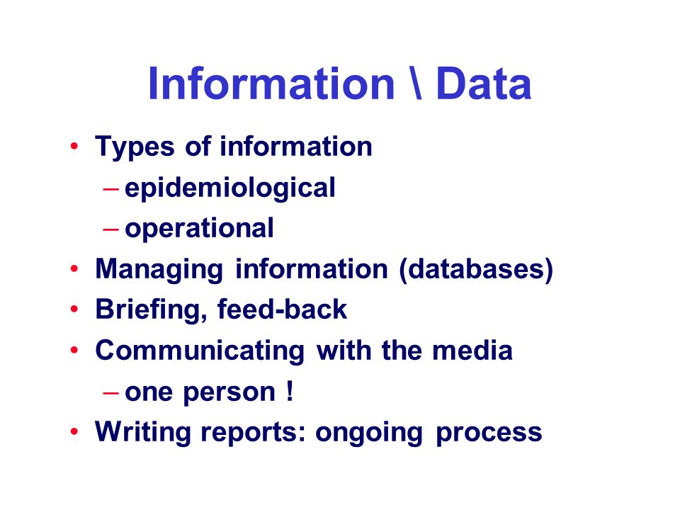Information \ Data Types of information –epidemiological –operational Managing information (databases) Briefing, feed-back Communicating with the medi
