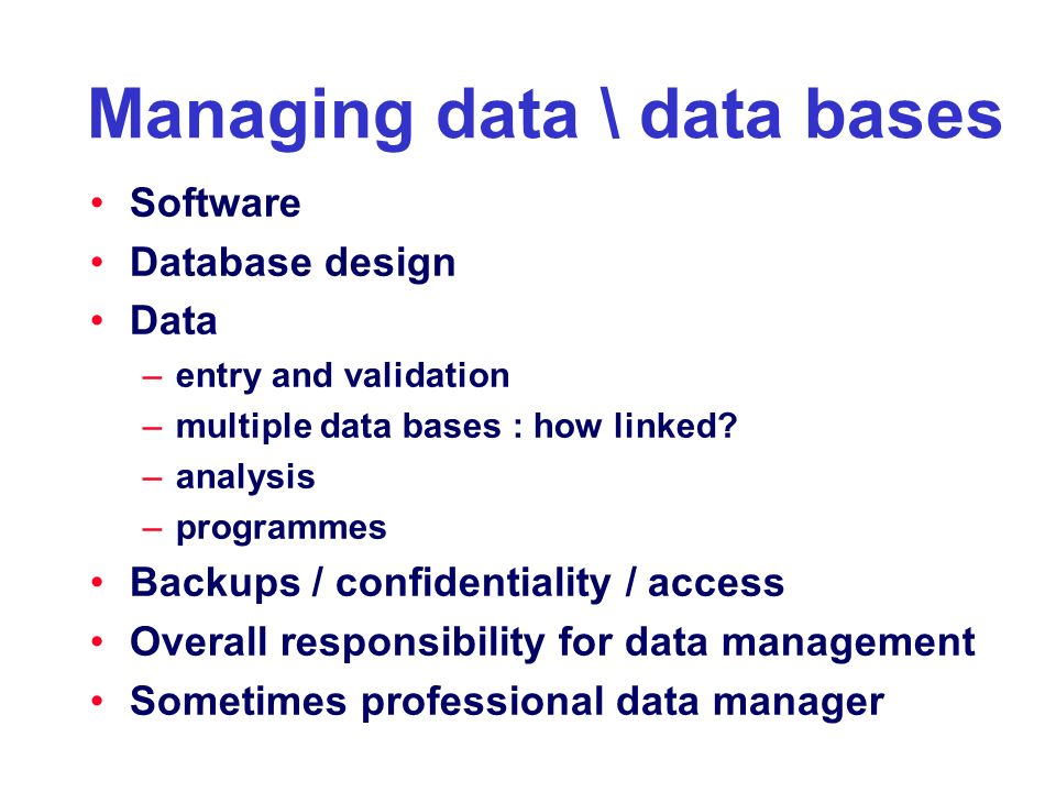 Managing data \ data bases Software Database design Data –entry and validation –multiple data bases : how linked? –analysis –programmes Backups / conf