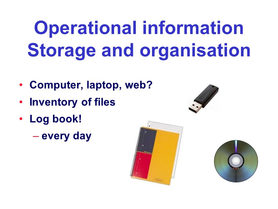 Operational information Storage and organisation Computer, laptop, web? Inventory of files Log book! –every day