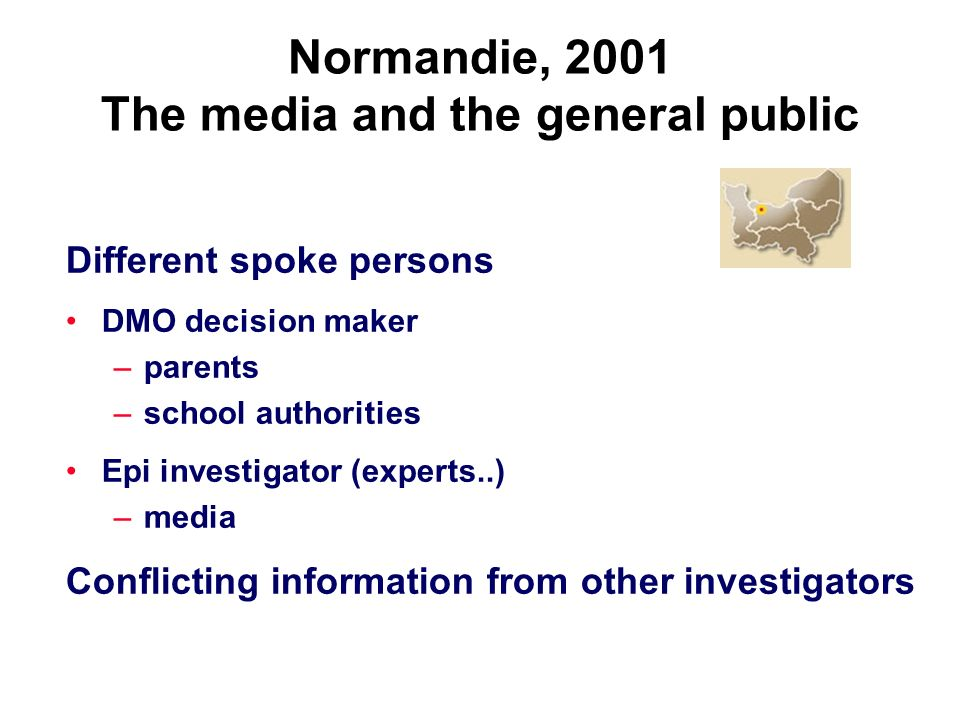Normandie, 2001 The media and the general public Different spoke persons DMO decision maker –parents –school authorities Epi investigator (experts..) –media Conflicting information from other investigators