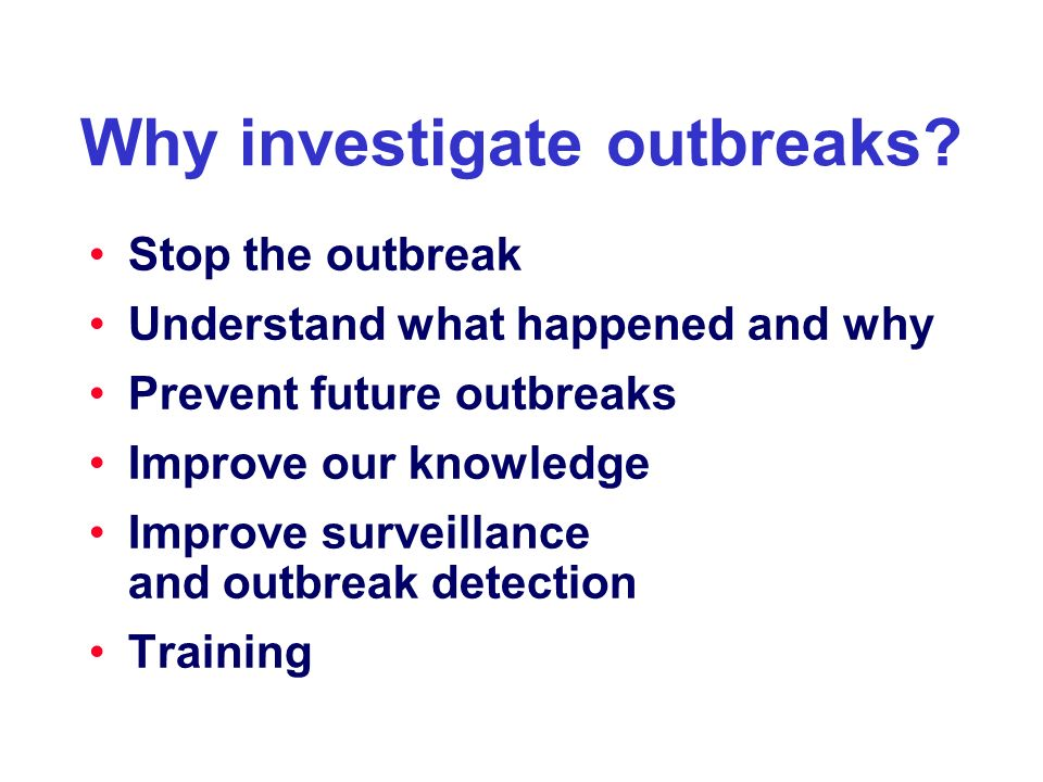 Why investigate outbreaks? Stop the outbreak Understand what happened and why Prevent future outbreaks Improve our knowledge Improve surveillance and