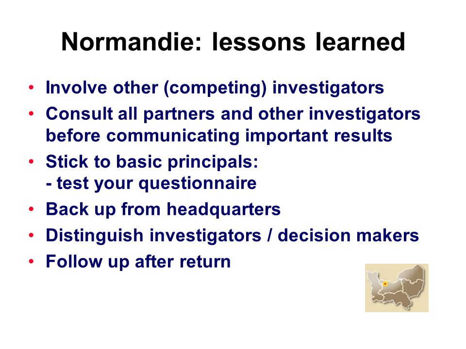Normandie: lessons learned Involve other (competing) investigators Consult all partners and other investigators before communicating important results Stick to basic principals: - test your questionnaire Back up from headquarters Distinguish investigators / decision makers Follow up after return