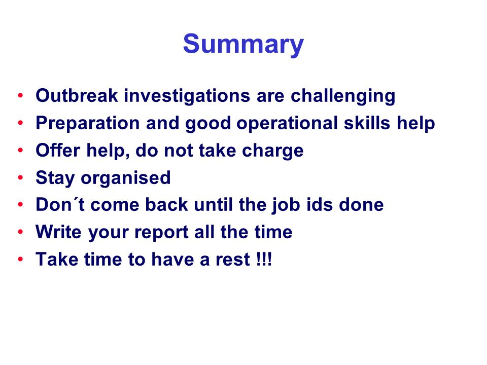 Summary Outbreak investigations are challenging Preparation and good operational skills help Offer help, do not take charge Stay organised Don´t come