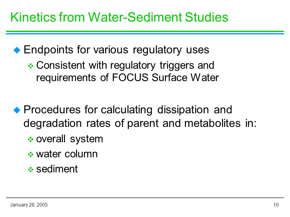 10January 26, 2005 Kinetics from Water-Sediment Studies u Endpoints for various regulatory uses v Consistent with regulatory triggers and requirements of FOCUS Surface Water u Procedures for calculating dissipation and degradation rates of parent and metabolites in: v overall system v water column v sediment