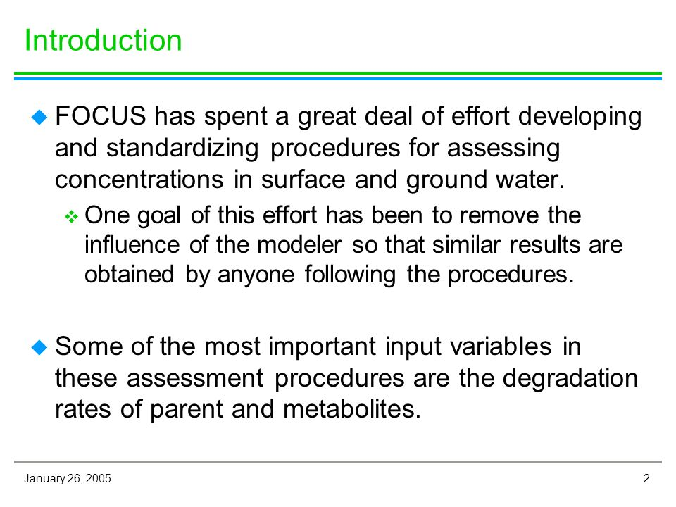 2 Introduction u FOCUS has spent a great deal of effort developing and standardizing procedures for assessing concentrations in surface and ground water.