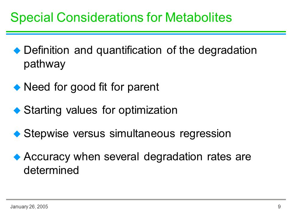 9January 26, 2005 Special Considerations for Metabolites u Definition and quantification of the degradation pathway u Need for good fit for parent u Starting values for optimization u Stepwise versus simultaneous regression u Accuracy when several degradation rates are determined