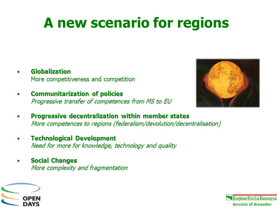 Servizio di Bruxelles A new scenario for regions GlobalizationGlobalization More competitiveness and competition Communitarization of policiesCommunitarization of policies Progressive transfer of competences from MS to EU Progressive decentralization within member statesProgressive decentralization within member states More competences to regions (federalism/devolution/decentralisation) Technological DevelopmentTechnological Development Need for more for knowledge, technology and quality Social ChangesSocial Changes More complexity and fragmentation