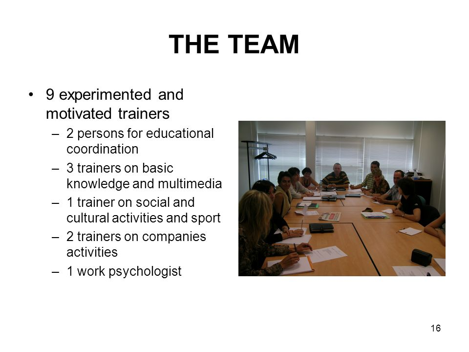 16 THE TEAM 9 experimented and motivated trainers –2 persons for educational coordination –3 trainers on basic knowledge and multimedia –1 trainer on social and cultural activities and sport –2 trainers on companies activities –1 work psychologist