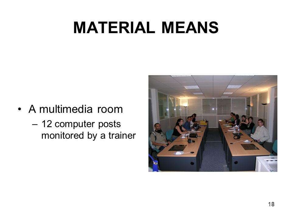18 MATERIAL MEANS A multimedia room –12 computer posts monitored by a trainer