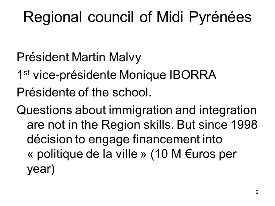 2 Regional council of Midi Pyrénées Président Martin Malvy 1 st vice-présidente Monique IBORRA Présidente of the school.