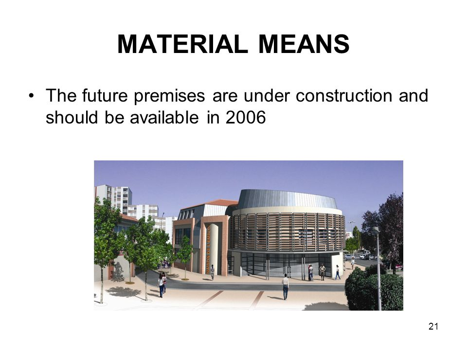 21 MATERIAL MEANS The future premises are under construction and should be available in 2006