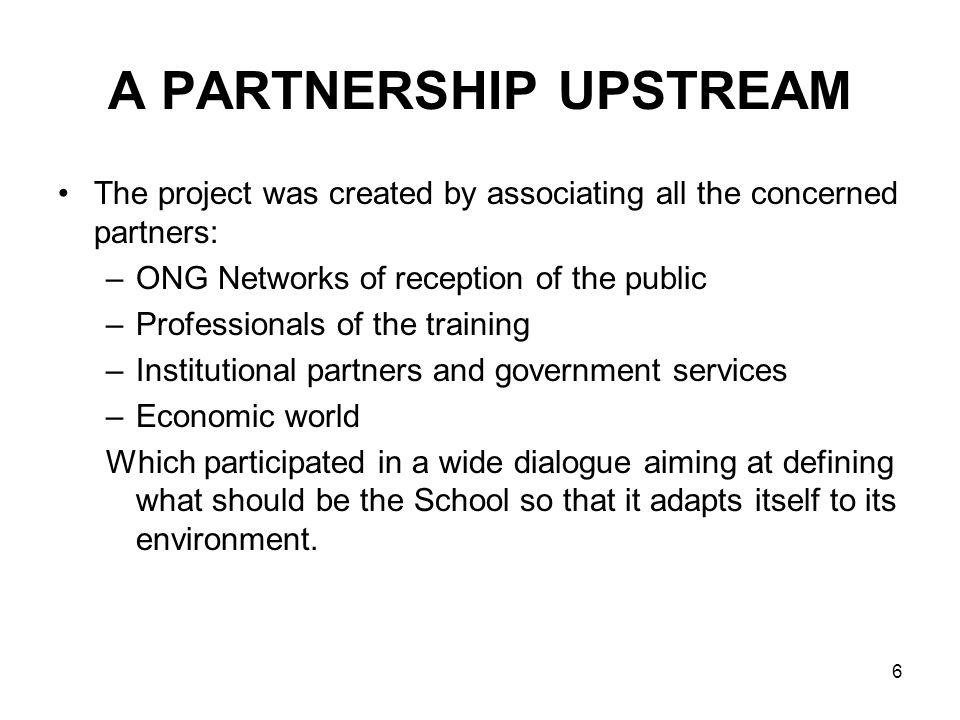 6 A PARTNERSHIP UPSTREAM The project was created by associating all the concerned partners: –ONG Networks of reception of the public –Professionals of the training –Institutional partners and government services –Economic world Which participated in a wide dialogue aiming at defining what should be the School so that it adapts itself to its environment.