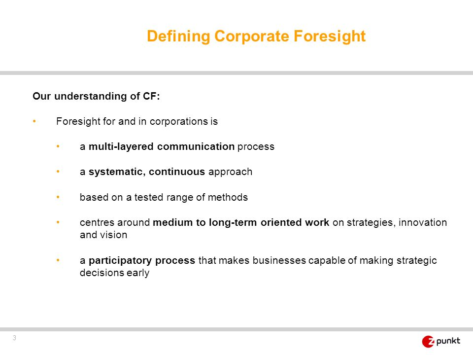 3 Defining Corporate Foresight Our understanding of CF: Foresight for and in corporations is a multi-layered communication process a systematic, conti