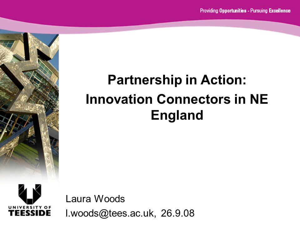 Partnership in Action: Innovation Connectors in NE England Laura Woods l.woods@tees.ac.uk, 26.9.08
