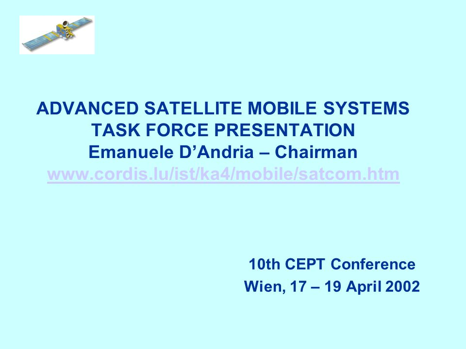 ADVANCED SATELLITE MOBILE SYSTEMS TASK FORCE PRESENTATION Emanuele DAndria – Chairman www.cordis.lu/ist/ka4/mobile/satcom.htm www.cordis.lu/ist/ka4/mo
