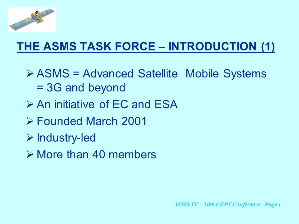 THE ASMS TASK FORCE – INTRODUCTION (1) ASMS = Advanced Satellite Mobile Systems = 3G and beyond An initiative of EC and ESA Founded March 2001 Industr