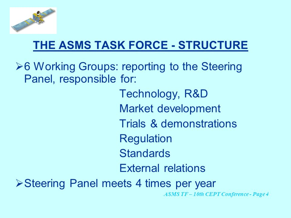 THE ASMS TASK FORCE - STRUCTURE 6 Working Groups: reporting to the Steering Panel, responsible for: Technology, R&D Market development Trials & demons