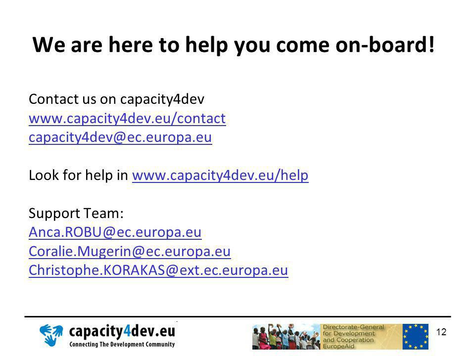 We are here to help you come on-board! Contact us on capacity4dev www.capacity4dev.eu/contact capacity4dev@ec.europa.eu Look for help in www.capacity4