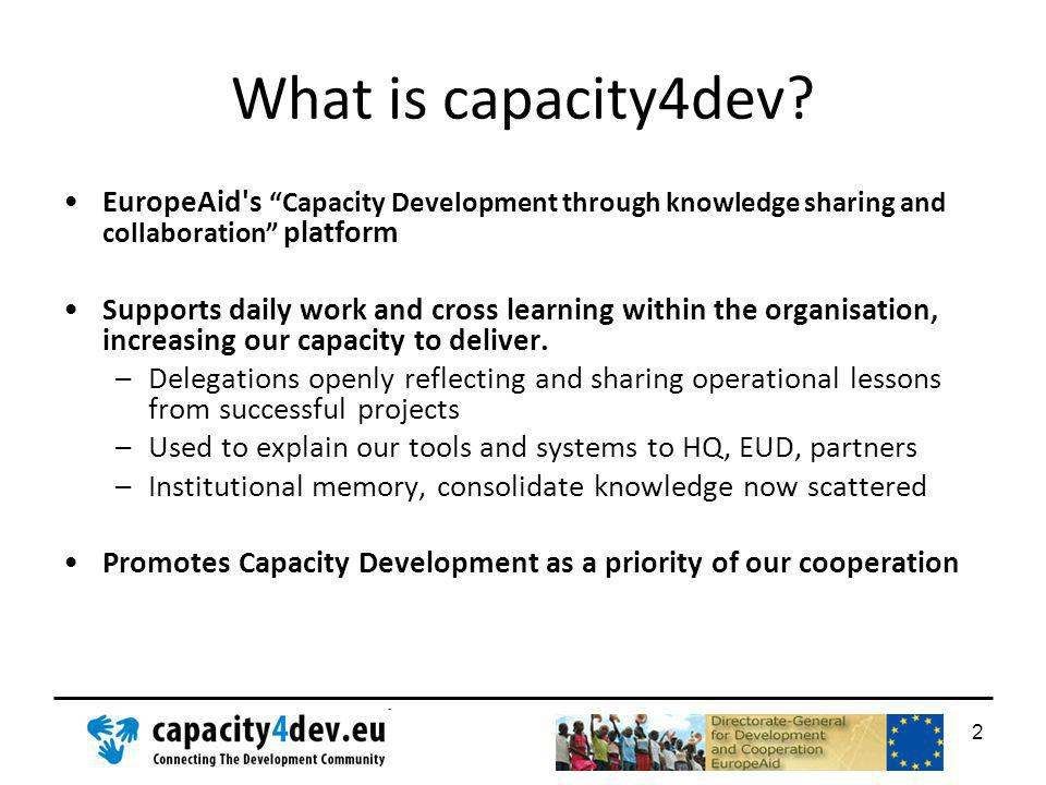 What is capacity4dev? EuropeAid's Capacity Development through knowledge sharing and collaboration platform Supports daily work and cross learning wit