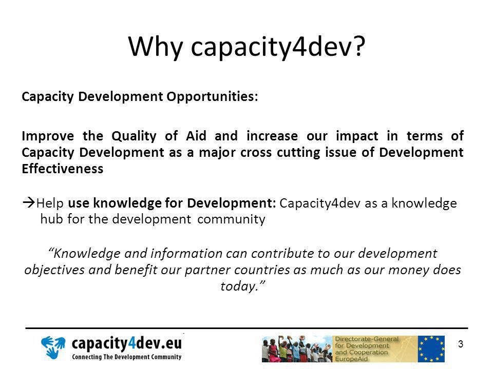 Why capacity4dev? Capacity Development Opportunities: Improve the Quality of Aid and increase our impact in terms of Capacity Development as a major c