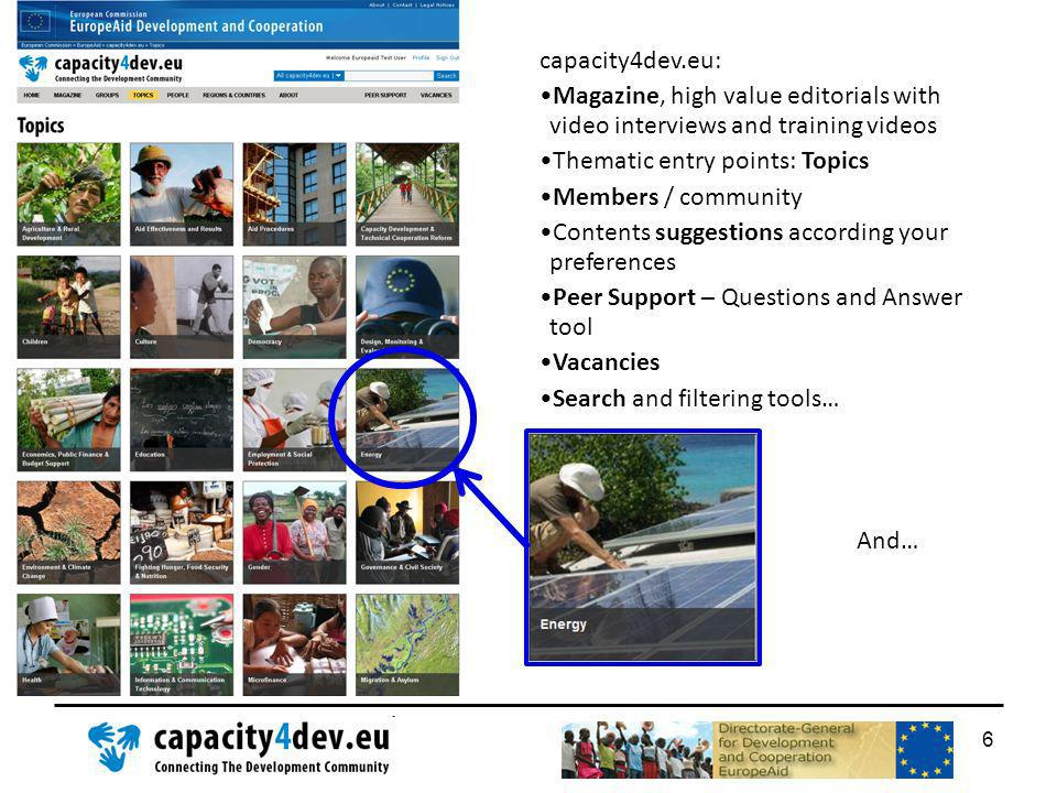 capacity4dev.eu: Magazine, high value editorials with video interviews and training videos Thematic entry points: Topics Members / community Contents suggestions according your preferences Peer Support – Questions and Answer tool Vacancies Search and filtering tools… And… 6