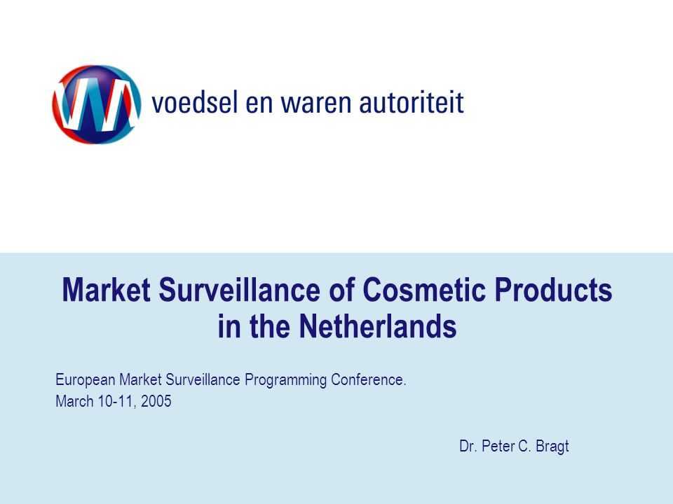 Market Surveillance of Cosmetic Products in the Netherlands European Market Surveillance Programming Conference. March 10-11, 2005 Dr. Peter C. Bragt