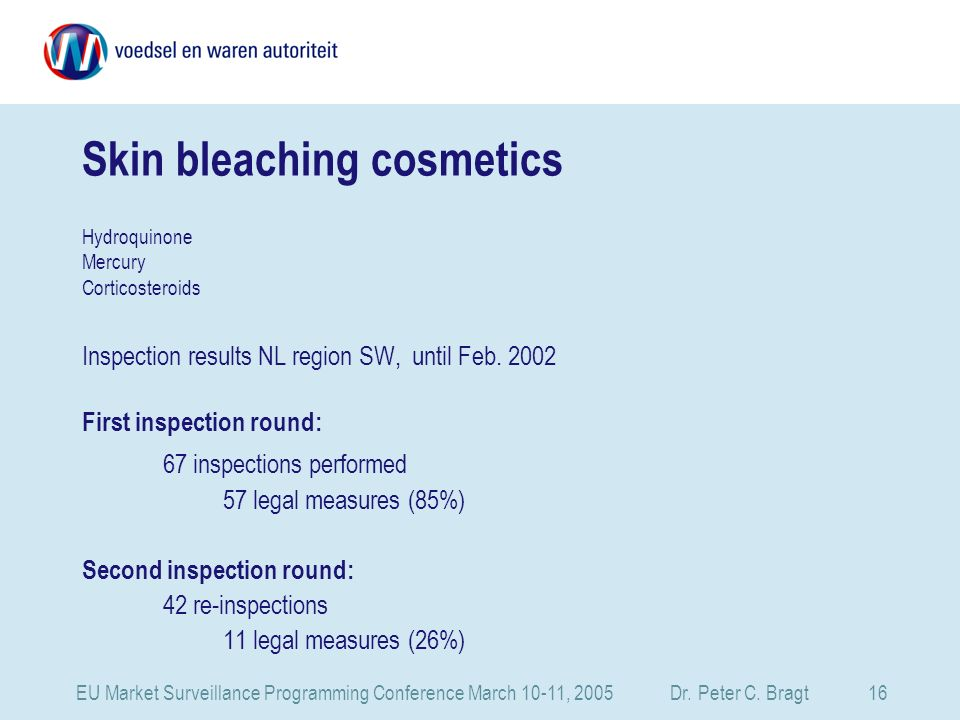 EU Market Surveillance Programming Conference March 10-11, 2005 Dr. Peter C. Bragt 16 Skin bleaching cosmetics Hydroquinone Mercury Corticosteroids In