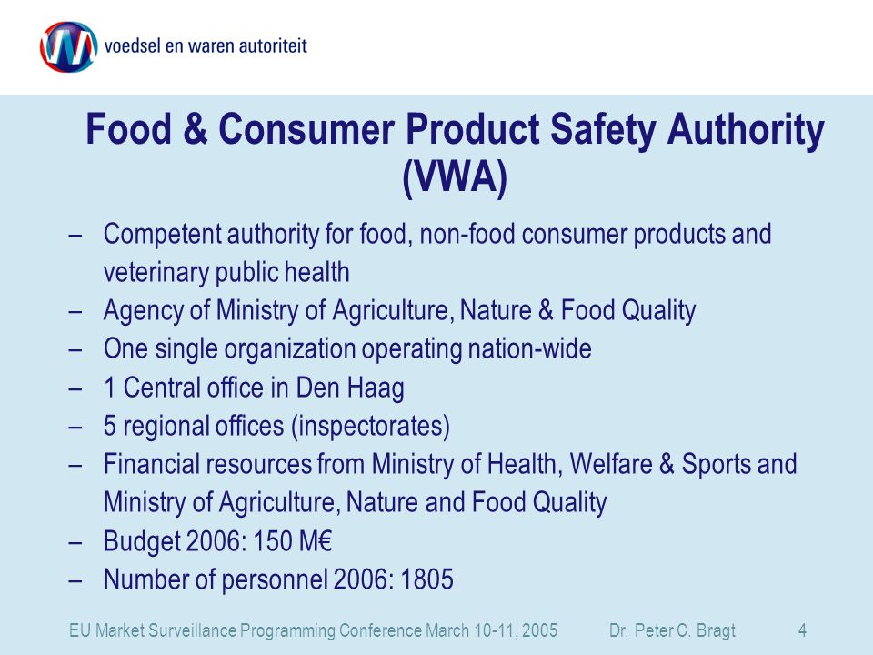 EU Market Surveillance Programming Conference March 10-11, 2005 Dr. Peter C. Bragt 4 Food & Consumer Product Safety Authority (VWA) –Competent authori