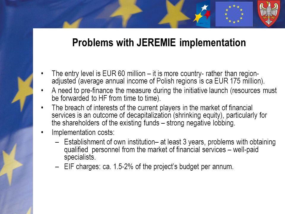 Problems with JEREMIE implementation The entry level is EUR 60 million – it is more country- rather than region- adjusted (average annual income of Polish regions is ca EUR 175 million).
